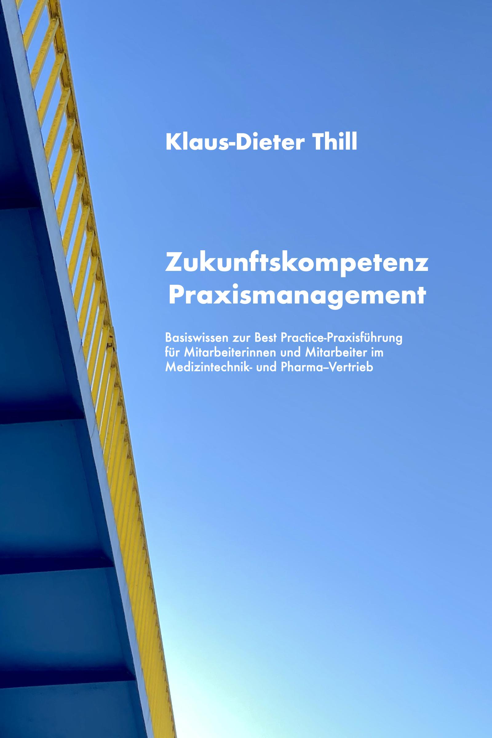 Zukunftskompetenz Praxismanagement: Basiswissen zur Best Practice-Praxisführung für Mitarbeiterinnen und Mitarbeiter im Medizintechnik- und Pharma-Vertrieb